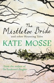The Mistletoe Bride and Other Haunting Tales ebook by Kate Mosse