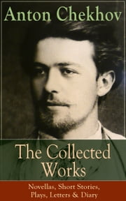 The Collected Works of Anton Chekhov: Novellas, Short Stories, Plays, Letters & Diary - Three Sisters, Seagull , The Shooting Party, Uncle Vanya, Cherry Orchard, Chameleon, Tripping Tongue, On The Road, Vanka, Ward No. Six, Swedish Match, Nightmare, Bear, Reluctant Hero, Joy… ebook by Anton Chekhov,Julius West,Julian Hawthorne,Alfred Edward Chamot,Marian Fell,Herman Bernstein,Robert Edward Crozier Long,Thomas Seltzer,Constance Garnett,C.E. Bechhofer Roberts,S.S. Koteliansky,Gilbert Cannan,J. M. Murry,Leonard Woolf,B. Roland Lewis