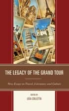 The Legacy of the Grand Tour - New Essays on Travel, Literature, and Culture eBook by Lisa Colletta, James Buzard, Chloe Chard,...