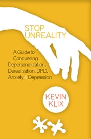 Stop Unreality: A Guide to Conquering Depersonalization, Derealization, DPD, Anxiety & Depression ebook by Kevin Klix