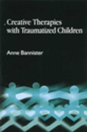 Creative Therapies with Traumatised Children ebook by Anne Bannister