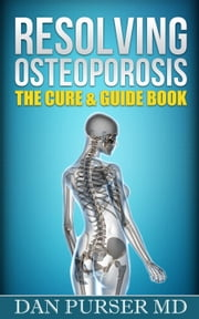 Resolving Osteoporosis: The Cure & Guide Book ebook by Dan Purser MD