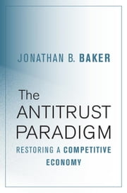 The Antitrust Paradigm - Restoring a Competitive Economy ebook by Jonathan B. Baker