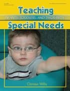 Teaching Infants, Toddlers, and Twos with Special Needs ebook by Clarissa Willis, PhD