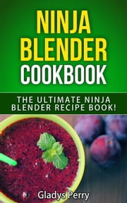 Ninja Blender Cookbook: The Ultimate Ninja Blender Recipe Book! Including Ninja Blender Recipes like breakfast, soups, smoothies, juicing, sauces, dips, spreads And MORE! eBook by Gladys Perry