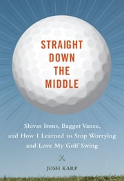Straight Down the Middle - Shivas Irons, Bagger Vance, and How I Learned to Stop Worrying and Love My Golf Swing ebook by Josh Karp