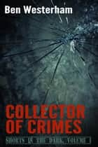 Collector of Crimes - a Shorts in the Dark collection ebook by Ben Westerham