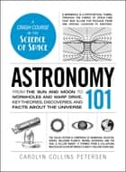 Astronomy 101 - From the Sun and Moon to Wormholes and Warp Drive, Key Theories, Discoveries, and Facts about the Universe ebook by Carolyn Collins Petersen