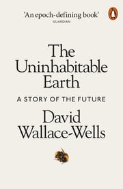 The Uninhabitable Earth - A Story of the Future ebook by David Wallace-Wells
