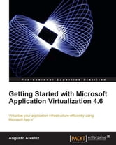 Getting Started with Microsoft Application Virtualization 4.6 ebook by Augusto Alvarez