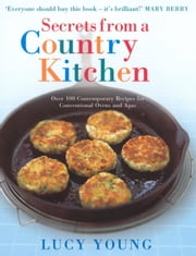 Secrets From A Country Kitchen - Over 100 Contemporary Recipes for Ovens and Agas ebook by Lucy Young