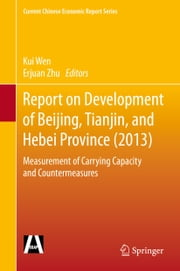 Report on Development of Beijing, Tianjin, and Hebei Province (2013) - Measurement of Carrying Capacity and Countermeasures ebook by Kui Wen,Erjuan Zhu