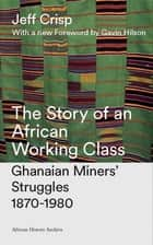 The Story of an African Working Class - Ghanaian Miners' Struggles 1870-1980 ebook by Jeff Crisp, Doctor Gavin Hilson
