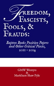 Freedom, Fascists, Fools, & Frauds: Bapton Books Position Papers and Other Critical Pieces, 2011 – 2014 ebook by GMW Wemyss