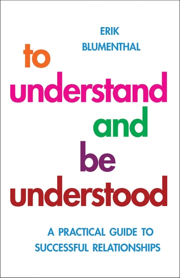 To Understand and be Understood - A Practical Guide to Successful Relationships ebook by Erik Blumenthal