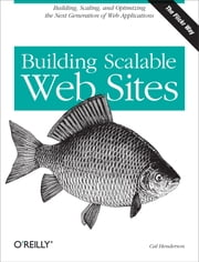 Building Scalable Web Sites - Building, Scaling, and Optimizing the Next Generation of Web Applications ebook by Cal Henderson