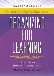 Organizing for Learning: Classroom Techniques to Help Students Interact Within Small Groups ebook by Deana Senn,Robert J. Marzano