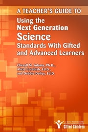A Teacher's Guide to Using the Next Generation Science Standards with Gifted and Advanced Learners ebook by Cheryll Adams, Ph.D.,Alicia Cotabish,Debbie Dailey