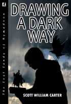 Drawing a Dark Way: A Fantasy Adventure ebook by Scott William Carter