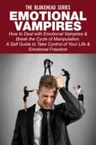 Emotional Vampires: How to Deal with Emotional Vampires & Break the Cycle of Manipulation. A Self Guide to Take Control of Your Life & Emotional Freedom ebook by The Blokehead