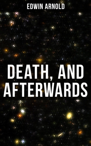 Death, and Afterwards - From the English poet, best known for the Indian epic, dealing with the life and teaching of the Buddha, who also produced a well-known poetic rendering of the sacred Hindu scripture Bhagavad Gita ebook by Edwin Arnold