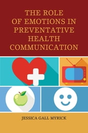 The Role of Emotions in Preventative Health Communication ebook by Jessica Gall Myrick