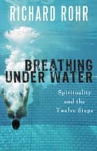 Breathing Under Water - Spirituality and the Twelve Steps ebook by Richard Rohr O.F.M.