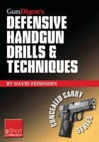 Gun Digest's Defensive Handgun Drills & Techniques Collection eShort - Expert gun safety tips for handgun grip, stance, trigger control, malfunction clearing and more. ebook by David Fessenden