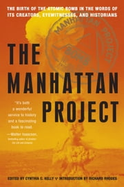 Manhattan Project - The Birth of the Atomic Bomb in the Words of Its Creators, Eyewitnesses, and Historians ebook by Cynthia C. Kelly,Richard Rhodes