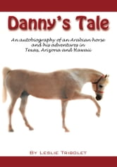 Danny's Tale - Adventures of an Arabian Horse in his own words. ebook by Leslie L. Tribolet