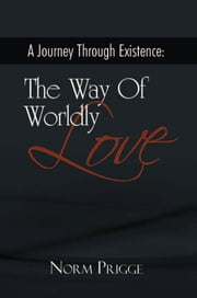 A Journey Through Existence: The Way Of Worldly Love ebook by Norm Prigge