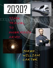 2030 - Time Travel to Sherman's Armuy ebook by Jared William Carter
