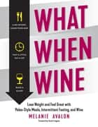 What When Wine: Lose Weight and Feel Great with Paleo-Style Meals, Intermittent Fasting, and Wine ebook by Melanie Avalon, Sarah Fragoso