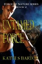 Untamed Force (Force of Nature Series #4) ebook by Kathi S Barton