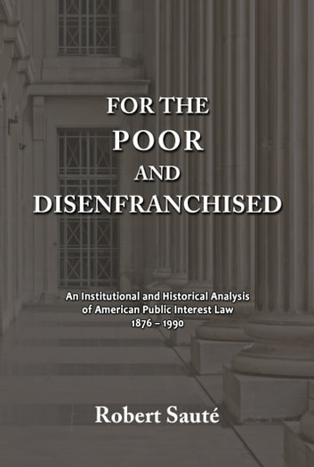For the Poor and Disenfranchised: An Institutional and Historical Analysis of American Public Interest Law, 1876-1990 ebook by Robert Saute