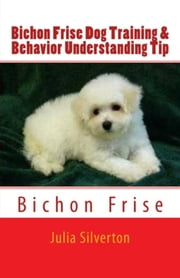 Bichon Frise Dog Training & Behavior Understanding Tips ebook by Julia Silverton