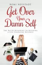 Get Over Your Damn Self ebook by The No-BS Blueprint to Building A Life-Changing Business