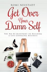 Get Over Your Damn Self - The No-BS Blueprint to Building A Life-Changing Business ebook by Romi Neustadt