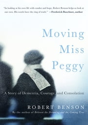 Moving Miss Peggy - A Story of Dementia, Courage and Consolation ebook by Robert Benson