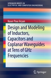 Design and Modeling of Inductors, Capacitors and Coplanar Waveguides at Tens of GHz Frequencies ebook by Naser Pour Aryan