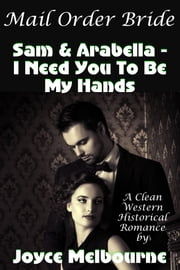 Mail Order Bride: Sam & Arabella -- I Need You To Be My Hands (A Clean Western Historical Romance) ebook by Joyce Melbourne