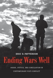 Ending Wars Well - Order, Justice, and Conciliation in Contemporary Post-Conflict ebook by Eric D. Patterson