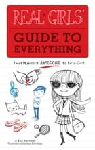 Real Girls' Guide to Everything - ...That Makes It Awesome to Be a Girl! ebook by Erin Brereton, Anastacia Zalevskaya