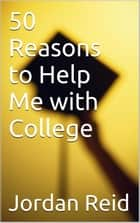 50 Reasons to Help Me with College ebook by Jordan Reid