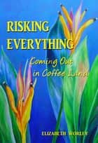 Risking Everything: Coming Out in Coffee Land ebook by Elizabeth Worley