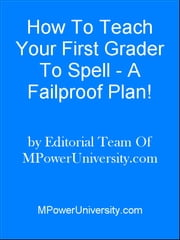 How To Teach Your First Grader To Spell - A Failproof Plan! ebook by Editorial Team Of MPowerUniversity.com