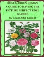 Rose Garden Design: A Guide to Having the Picture Perfect Rose Garden ebook by Grant John Lamont