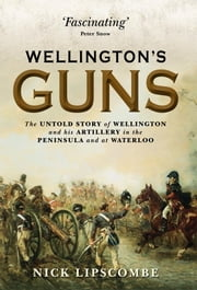 Wellington's Guns - The Untold Story of Wellington and his Artillery in the Peninsula and at Waterloo ebook by Nick Lipscombe