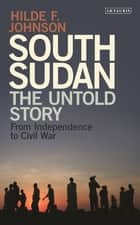 South Sudan - The Untold Story from Independence to the Civil War ebook by Hilde F. Johnson, Desmond Tutu