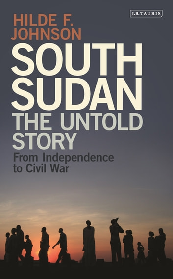 South Sudan - The Untold Story from Independence to the Civil War ebook by Hilde F. Johnson
